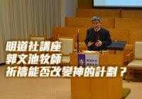 明道社講座: 郭文池牧師-祈禱能否改變神的計劃?