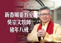 新春屬靈教室:吳宗文牧師-豬年八戒